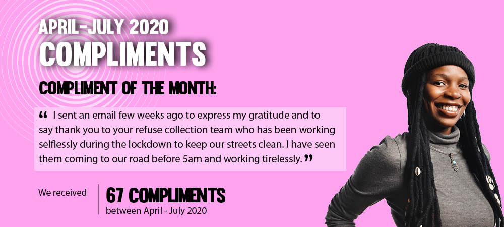 April to July 2020 Compliments. Compliment of the month: I sent an email few weeks ago to express my gratitude and to say thank you to your refuse collection team who has been working selflessly during lockdown to keep our streets clean. I have seen them coming to our road before 5am and working tirelessly. We recieved 67 compliments between april and july 2020